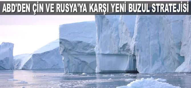 ABD, Çin ve Rusya'ya karşı yeni buzul stratejisi hazırlıyor
