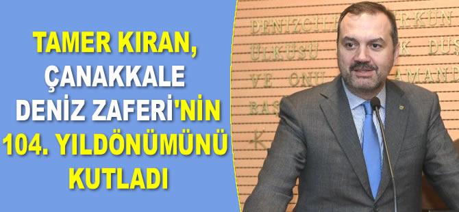 Tamer Kıran, Çanakkale Deniz Zaferi'nin 104. yıldönümünü kutladı