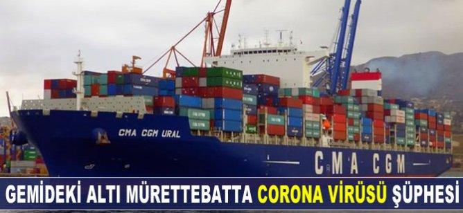 Gemideki altı mürettebatta corona virüs şüphesi!