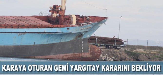 Karaya oturan gemi Yargıtay kararını bekliyor