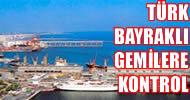 Türk bayraklı gemiler kontrol edilecek