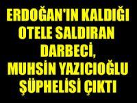 Erdoğan'ın kaldığı otele saldıran darbeci Aydın Özsıcak,  Muhsin Yazıcıoğlu şüphelisi çıktı